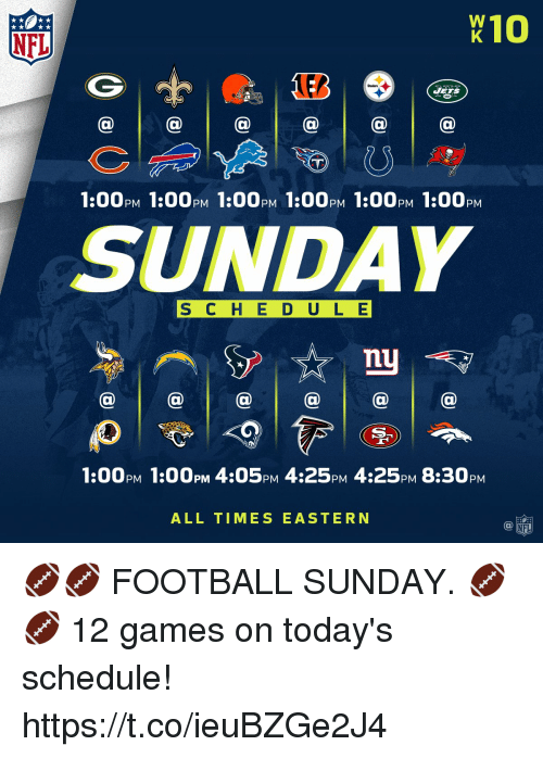Football, Memes, and Nfl: 10  NFL  ETS  1:00PM 1:00pM 1:00PM 1:00pM 1:00PM 1:00pM  SUNDAY  S C H E D ULE  nu  1:00PM 1:00PM 4:05PM 4:25pM 4:25PM 8:30PM  ALL TIMES EASTERN 🏈🏈 FOOTBALL SUNDAY. 🏈🏈   12 games on today's schedule! https://t.co/ieuBZGe2J4