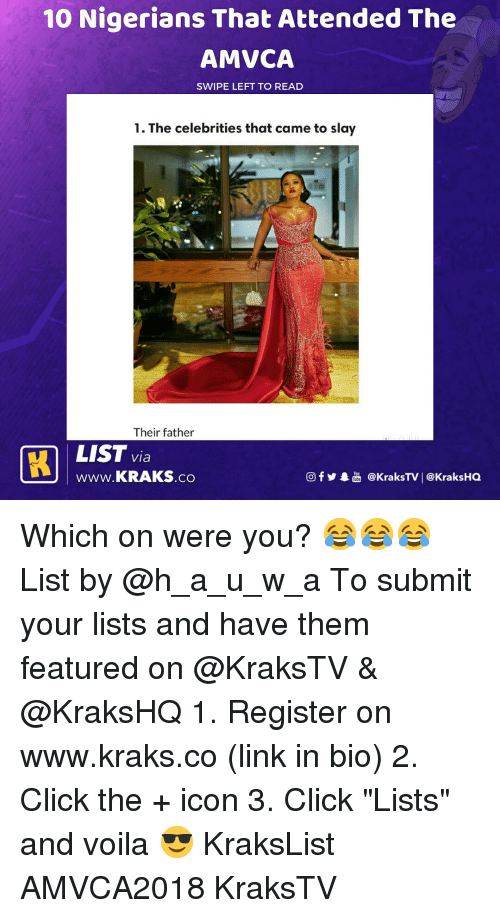"Click, Memes, and Link: 10 Nigerians That Attended The  AMVCA  SWIPE LEFT TO READ  1. The celebrities that came to slay  Their father  LIST via  Www.KRAKS.co  回f y奉喦@kraksTV | @KraksHQ Which on were you? 😂😂😂 List by @h_a_u_w_a To submit your lists and have them featured on @KraksTV & @KraksHQ 1. Register on www.kraks.co (link in bio) 2. Click the + icon 3. Click ""Lists"" and voila 😎 KraksList AMVCA2018 KraksTV"