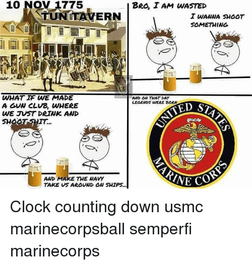 usmc: 10 NOV 1775  BeO I AM WASTED  TUNITAVERN  SOMETHING  WHAT IF WE MADE  A GVN CLUB, WHERE  WE JU5T DRIWK AND  SHOOT SHIT...  AWD ON THAT DAY  LEGENDS WERE BORN  TED S  AND MAKE THE WAVY  TAKE VS AROVND ON SHIPS. Clock counting down usmc marinecorpsball semperfi marinecorps