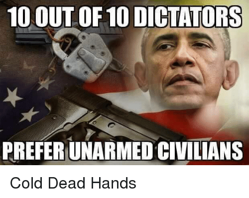 Memes, Cold, and 🤖: 10 OUT OF 10 DICTATORS  PREFERUNARMEDCIVILIANS Cold Dead Hands