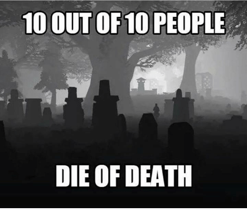 10 Out Of 10: 10 OUT OF 10 PEOPLE  DIE OF DEATH