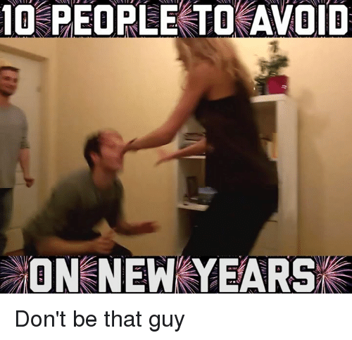 dont be that guy: 10 PEOPLE TO AVOID  ON NEW YEARS Don't be that guy