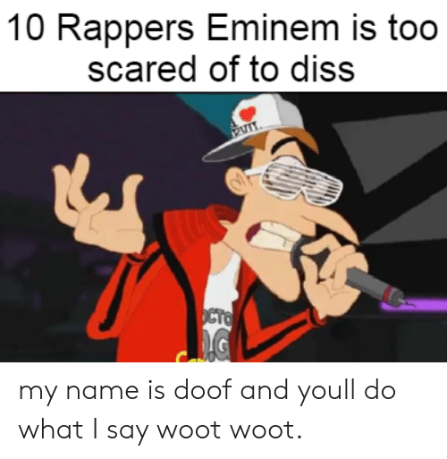Diss: 10 Rappers Eminem is too  scared of to diss  OCTO my name is doof and youll do what I say woot woot.