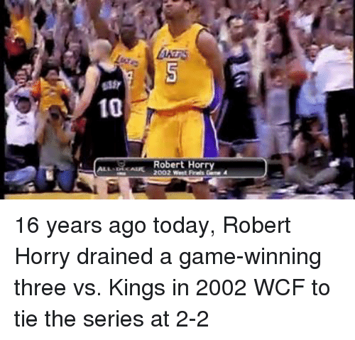Robert Horry, Game, and Today: 10  Robert Horry  2002 West Freis Came 4 16 years ago today, Robert Horry drained a game-winning three vs. Kings in 2002 WCF to tie the series at 2-2