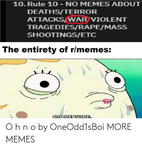 deaths: 10. Rule 10 - NO MEMES ABOUT  DEATHS/TERROR  ATTACKS/WAR VIOLENT  TRAGEDIES/RAPE/MASS  SHOOTINGS/ETC  The entirety of r/memes:  OH NEPTUNE. O h n o by OneOdd1sBoi MORE MEMES