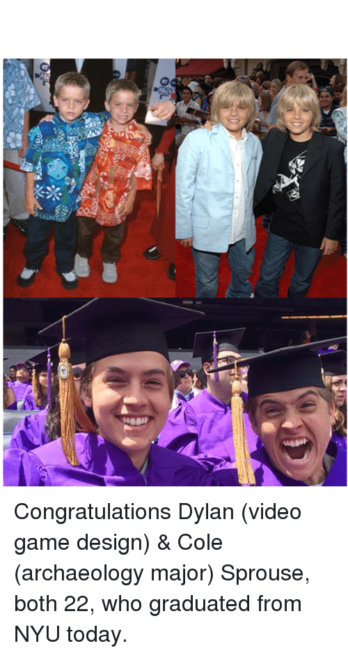 game design: 10  S  o Congratulations Dylan (video game design) & Cole (archaeology major) Sprouse, both 22, who graduated from NYU today.