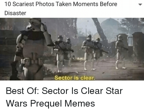 Prequel Memes: 10 Scariest Photos Taken Moments Before  Disaster  Sector is clear. <p>Best Of: Sector Is Clear Star Wars Prequel Memes</p>