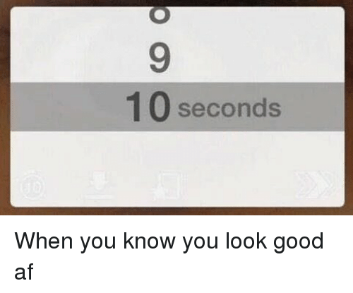 Girl Memes: 10 seconds When you know you look good af
