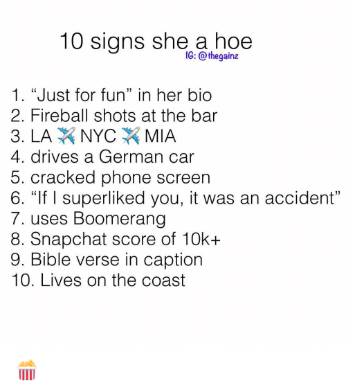 """Bible Verse: 10 signs she a hoe  1G: @thegainz  1. """"Just for fun"""" in her bio  2. Fireball shots at the bar  4. drives a German car  5. cracked phone screen  6. """"If I superliked you, it was an accident  7. uses Boomerang  8. Snapchat score of 10k+  9. Bible verse in caption  10. Lives on the coast 🍿"""