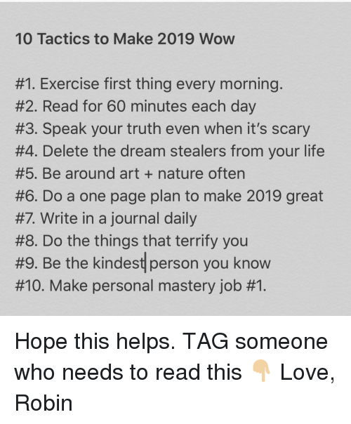 Tag Someone Who: 10 Tactics to Make 2019 Wow  #1 Exercise first thing every morning  #2. Read for 60 minutes each day  #3. Speak your truth even when it's scary  #4. Delete the dream stealers from your life  #5. Be around art + nature often  #6. Do a one page plan to make 2019 great  #7 Write in a journal daily  #8. Do the things that terrify you  #9. Be the kindest person you know  #10. Make personal mastery job Hope this helps. TAG someone who needs to read this 👇🏼 Love, Robin