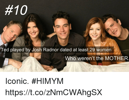 Josh Radnor, Memes, and Ted:  #10  Ted played by Josh Radnor dated at least 29 women  Who weren't the MOTHER  al Iconic. #HIMYM https://t.co/zNmCWAhgSX