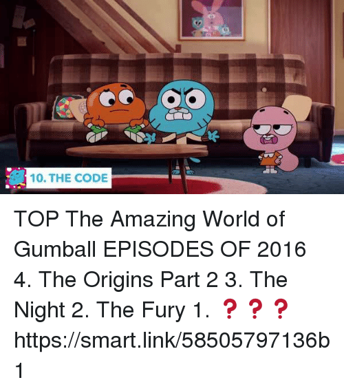 the amazing world of gumball: 10. THE CODE TOP The Amazing World of Gumball EPISODES OF 2016  4. The Origins Part 2 3. The Night  2. The Fury   1. ❓❓❓ https://smart.link/58505797136b1