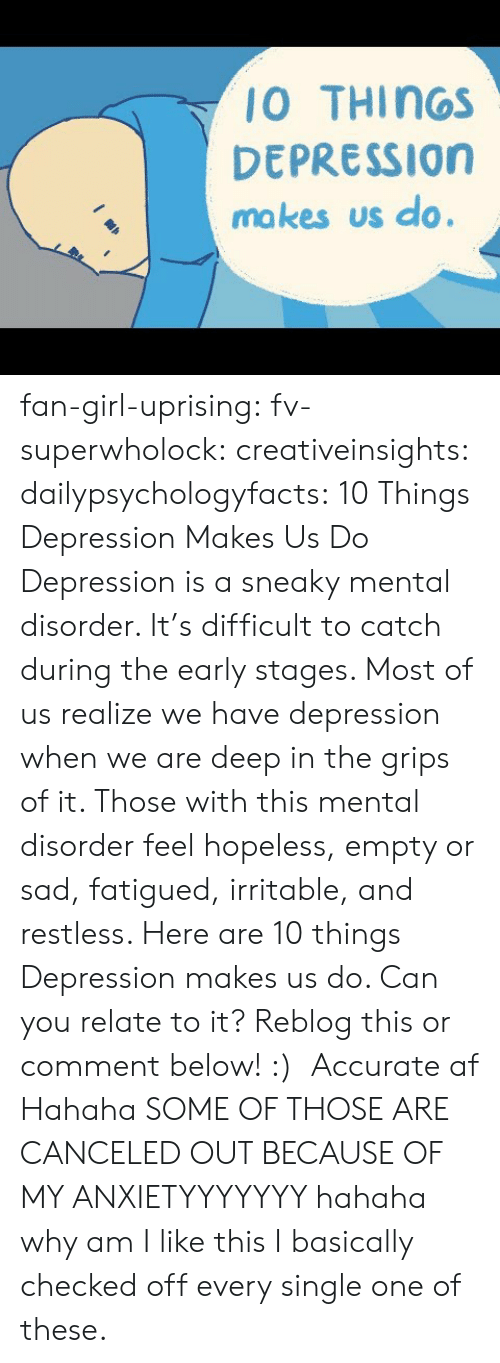 irritable: 10 THINGS  DEPRESSION  ma kes us do. fan-girl-uprising: fv-superwholock:  creativeinsights:  dailypsychologyfacts:  10 Things Depression Makes Us Do Depression is a sneaky mental disorder. It's difficult to catch during the early stages. Most of us realize we have depression when we are deep in the grips of it. Those with this mental disorder feel hopeless, empty or sad, fatigued, irritable, and restless. Here are 10 things Depression makes us do. Can you relate to it? Reblog this or comment below! :)    Accurate af   Hahaha SOME OF THOSE ARE CANCELED OUT BECAUSE OF MY ANXIETYYYYYYY hahaha why am I like this    I basically checked off every single one of these.
