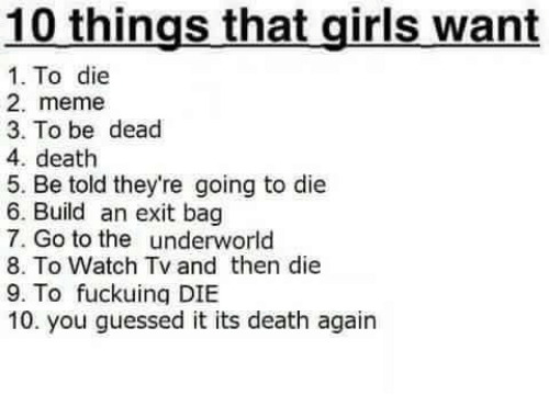 2 Meme: 10 things that girls want  1. To die  2. meme  3. To be dead  4. death  5. Be told they're going to die  6. Build an exit bag  7. Go to the underworld  8. To Watch Tv and then die  9. To fuckuing DIBE  10. you guessed it its death again
