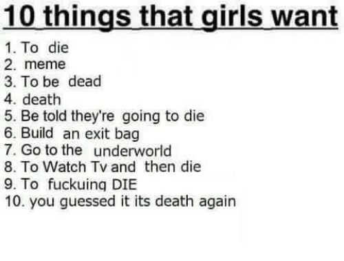 underworld: 10 things that girls want  1. To die  2. meme  3. To be dead  4. death  5. Be told they're going to die  6. Build an exit bag  7. Go to the underworld  8. To Watch Tv and then die  9. To fuckuing DIBE  10. you guessed it its death again
