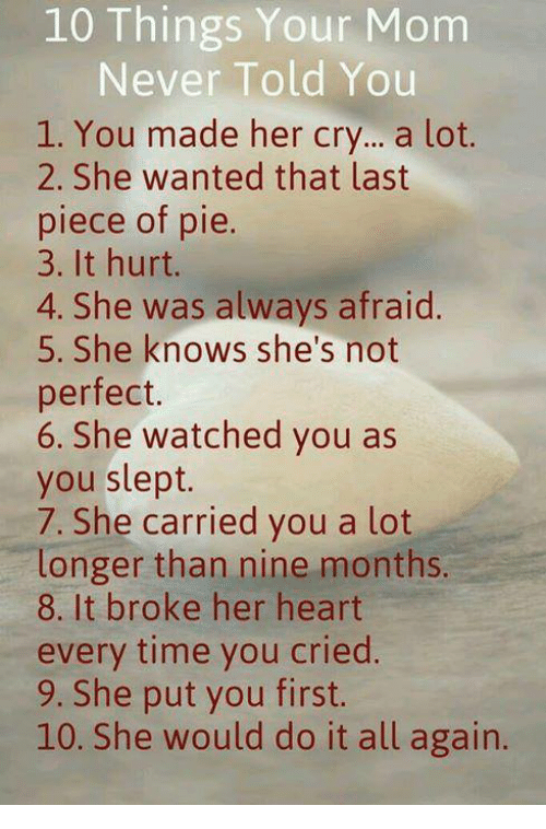 crying a lot: 10 Things Your Mom  Never Told You  1. You made her cry... a lot.  2. She wanted that last  piece of pie  3. It hurt.  4. She was always afraid.  5. She knows she's not  perfect.  6. She watched you as  you slept.  7. She carried you a lot  longer than nine months.  8. It broke her heart  every time you cried.  9. She put you first  10. She would do it all again.