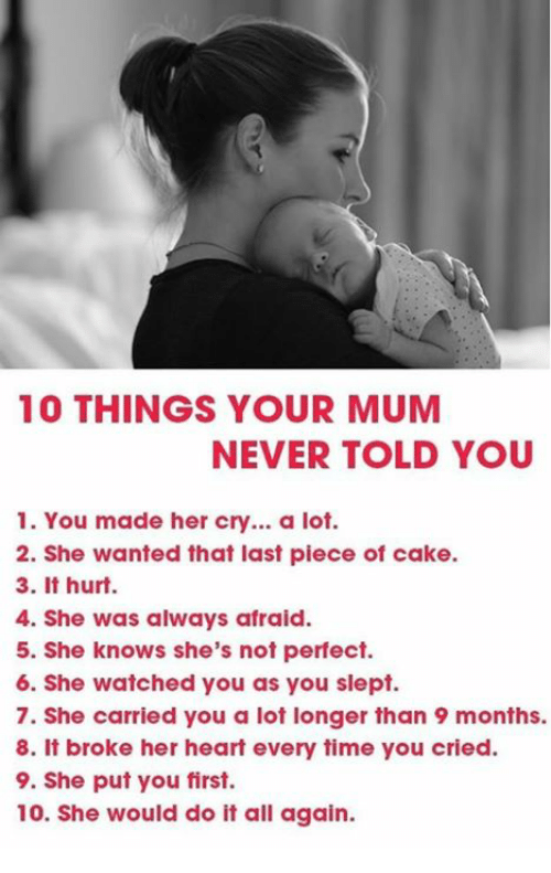 Lots, Hurts, and Do It: 10 THINGS YOUR MUM  NEVER TOLD YOU  1. You made her cry... a lot.  2. She wanted that last piece of cake.  3. It hurt.  4. She was always afraid.  5. She knows she's not perfect.  6. She watched you as you slept.  7. She carried you a lot longer than 9 months.  8. it broke her heart every time you cried.  9. She put you first.  10. She would do it all again.