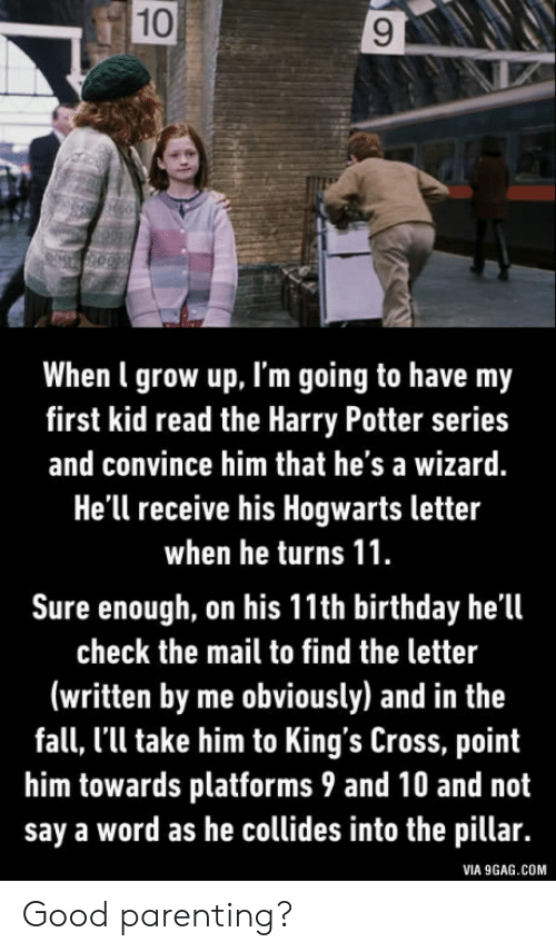 first kid: 10  When l grow up, I'm going to have my  first kid read the Harry Potter series  and convince him that he's a wizard.  He'll receive his Hogwarts letter  when he turns 11  Sure enough, on his 11th birthday he'll  check the mail to find the letter  (written by me obviously) and in the  fall, l'll take him to King's Cross, point  him towards platforms 9 and 10 and not  say a word as he collides into the pillar.  VIA 9GAG.COM Good parenting?