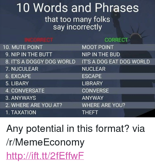 """conversate: 10 Words and Phrases  that too many folks  say incorrectly  CORRECT  10. MUTE POINT  9. NIP IN THE BUTT  8. IT'S A DOGGY DOG WORLD  7. NUCULEAR  6. EXCAPE  5. LIBARY  4. CONVERSATE  3. ANYWAYS  2. WHERE ARE YOU AT?  1. TAXATION  MOOT POINT  NIP IN THE BUD  IT'S A DOG EAT DOG WORLD  NUCLEAR  ESCAPE  LIBRARY  CONVERSE  ANYWAY  WHERE ARE YOU?  THEFT <p>Any potential in this format? via /r/MemeEconomy <a href=""""http://ift.tt/2fEffwF"""">http://ift.tt/2fEffwF</a></p>"""