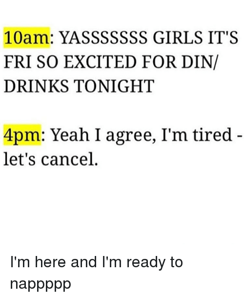 Yasssssss: 10  YASSSSSSS GIRLS IT S  FRI SO EXCITED FOR DIN/  DRINKS TONIGHT  4pm: Yeah I agree, I'm tired  let's cancel I'm here and I'm ready to nappppp