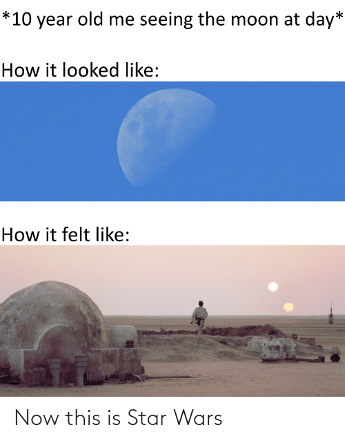 now this: *10 year old me seeing the moon at day*  How it looked like:  How it felt like: Now this is Star Wars