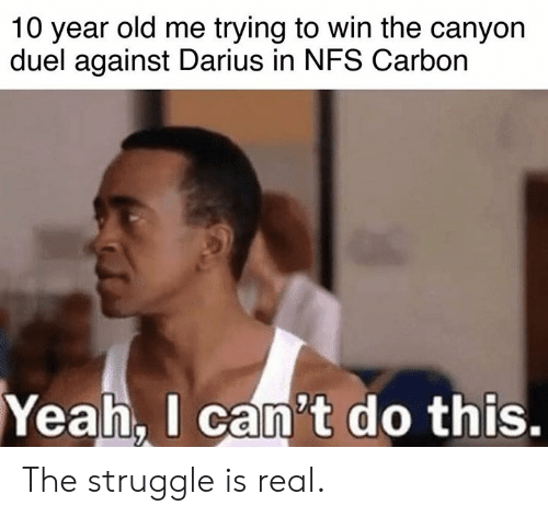 Struggle Is Real: 10 year old me trying to win the canyon  duel against Darius in NFS Carbon  Yeah.  I can't do this. The struggle is real.