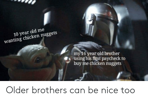 be nice: 10 year old me  wanting chicken nuggets  my 16 year old brother  using his first paycheck  buy me chicken nuggets Older brothers can be nice too