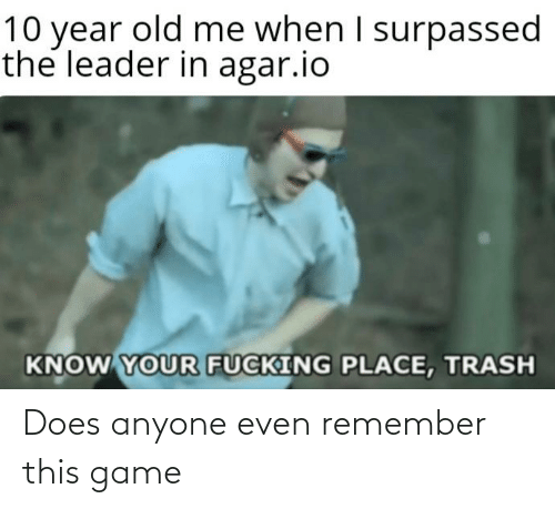 agar: 10 year old me when I surpassed  the leader in agar.io  KNOW YOUR FUCKING PLACE, TRASH Does anyone even remember this game