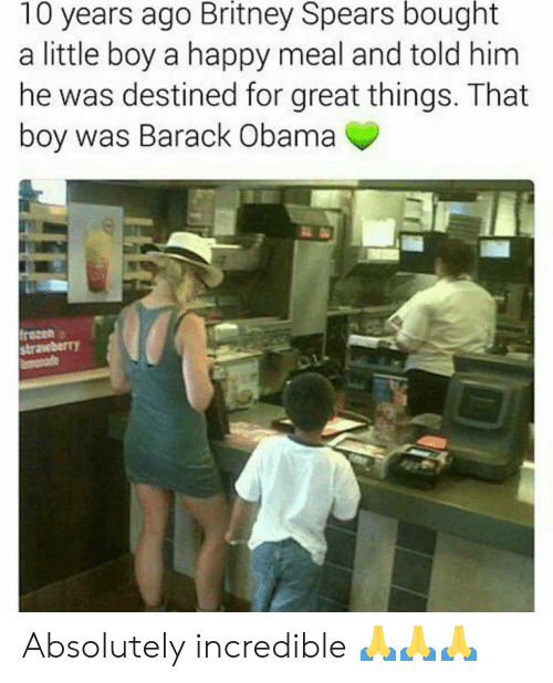 happy meal: 10 years ago Britney Spears bought  a little boy a happy meal and told him  he was destined for great things. That  boy was Barack Obama  frozen  strawberr)Y Absolutely incredible 🙏🙏🙏