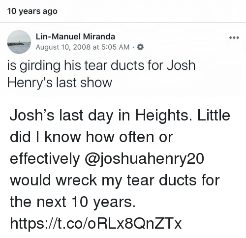 lin-manuel miranda: 10 years ago  Lin-Manuel Miranda  August 10, 2008 at 5:05 AM . a  is girding his tear ducts for Josh  Henry's last show Josh's last day in Heights. Little did I know how often or effectively @joshuahenry20 would wreck my tear ducts for the next 10 years. https://t.co/oRLx8QnZTx