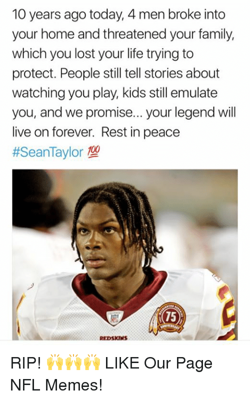 NFL: 10 years ago today, 4 men broke into  your home and threatened your family,  which you lost your life trying to  protect. People still tell stories about  watching you play, kids still emulate  you, and we promise... your legend will  live on forever. Rest in peace  #SeanTaylor型  75 RIP! 🙌🙌🙌  LIKE Our Page NFL Memes!