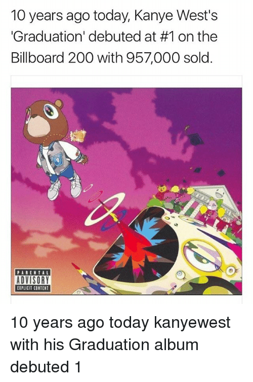 wests: 10 years ago today, Kanye West's  Graduation' debuted at #1 on the  Billboard 200 with 957,000 sold.  PARENTAL  EXPLICIT CONTENT 10 years ago today kanyewest with his Graduation album debuted 1