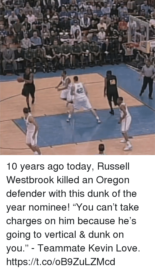 "Kevin Love: 10 years ago today, Russell Westbrook killed an Oregon defender with this dunk of the year nominee!   ""You can't take charges on him because he's going to vertical & dunk on you."" - Teammate Kevin Love.  https://t.co/oB9ZuLZMcd"