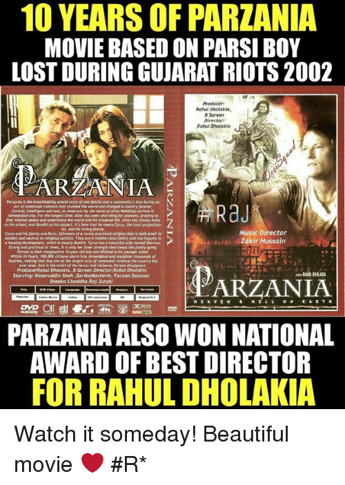 Memes, Riot, and Laughter: 10 YEARSOF PARZANIA  MOVIE BASED ON PARSI BOY  LOST DURING GUJARAT RIOTS 2002  Rahul Dholakia,  B Sareen  Director  Rahul Dholakia  Parzania the breathrabieguntaid stary of one famiy and a communitys las  Alveedabod city Forthe tonsent time, Aulan has been nearchinitor answers, praying to  ist, end ovies family,  Music Director  middle-class far endliveheaply la  Zakir Hussain  Mourn, fow,000dtirengintor ieto Ahmedabad and laughter thousands  ProducerRahul Dholakia, B Sareen Director Rahul Dholokia  Starring: Naseruddin Shah, SarikaMosterm, Farzan Dastoor  ARZANIA  Sheeba Chaddha,Raj Zutshi  EARTH  PARZANIAALSO WON NATIONAL  AWARD OF BEST DIRECTOR  FOR RAHUL DHOLAKIA Watch it someday! Beautiful movie ❤  #Rɑյ*
