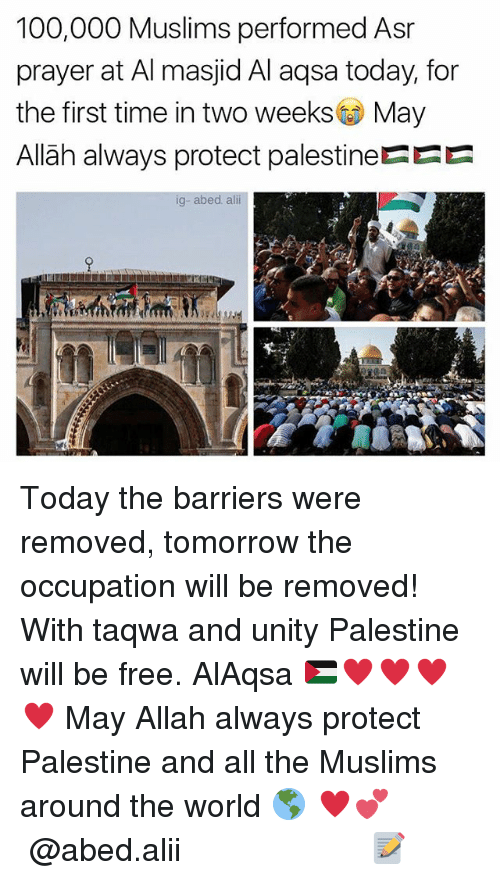 palestine: 100,000 Muslims performed Asr  prayer at Al masjid Al aqsa today, for  the first time in two weeks May  Allãh always protect palestineEEE  ig-abed. ali Today the barriers were removed, tomorrow the occupation will be removed! With taqwa and unity Palestine will be free. AlAqsa 🇵🇸♥️♥️♥️♥️ May Allah always protect Palestine and all the Muslims around the world 🌎 ♥️💕 ▃▃▃▃▃▃▃▃▃▃▃▃▃▃▃▃▃▃▃▃ @abed.alii 📝
