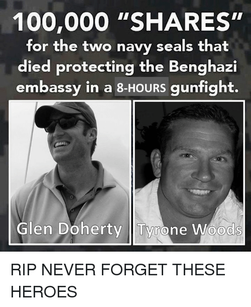 "Anaconda, Heroes, and Navy: 100,000 ""SHARES""  for the two navy seals that  died protecting the Benghazi  embassy in a 8-HOURS gunfight.  Glen Doherty Tyrone Woods RIP NEVER FORGET THESE HEROES"