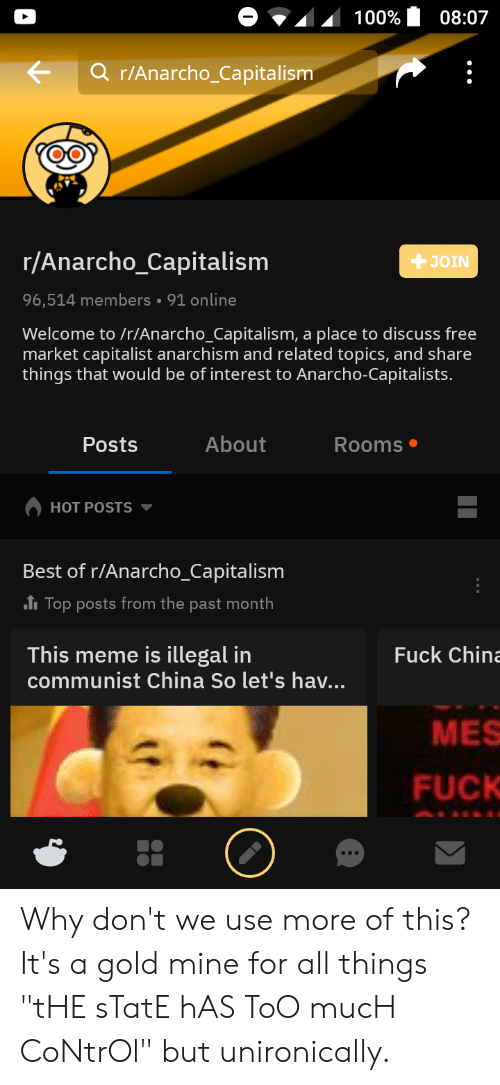"""Anarcho-Capitalism: 100%  08:07  r/Anarcho_Capitalism  r/Anarcho_Capitalism  JOIN  96,514 members 91 online  Welcome to /r/Anarcho_Capitalism, a place to discuss free  market capitalist anarchism and related topics, and share  things that would be of interest to Anarcho-Capitalists.  About  Posts  Rooms  HOT POSTS  Best of r/Anarcho_Capitalism  ITOP posts from the past month  This meme is illegal in  communist China So let's hav...  Fuck China  MES  FUCK Why don't we use more of this? It's a gold mine for all things """"tHE sTatE hAS ToO mucH CoNtrOl"""" but unironically."""