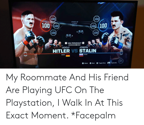 facepalm: 100  100 100  STAND-UP  CLINCH  GROUND  (100 100  100  100  WELTERWEIGHT  ADOLF  JOSEPH  HITLER VS STALIN  0-0-0  0-0-0  SPORTS  Select Back Togtat FighterNet My Roommate And His Friend Are Playing UFC On The Playstation, I Walk In At This Exact Moment. *Facepalm