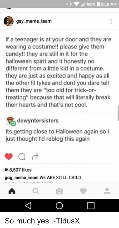 """Gay Meme: 100% 18:20 AM  gay meme team  if a teenager is at your door and they are  wearing a costume!! please give them  candy!! they are still in it for the  halloween spirit and it honestly no  different from a little kid in a costume.  they are just as excited and happy as all  the other lil tykes and dont you dare tell  them they are """"too old for trick-or-  treating"""" because that will literally break  their hearts and that's not cool.  dewyntersisters  Its getting close to Halloween again so I  just thought I'd reblog this again  8,507 likes  gay meme team WE ARE STILL CHILD So much yes.  -TidusX"""