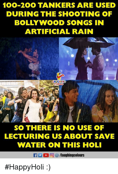 holi: 100-2OO TANKERS ARE USED  DURING THE SHOOTING OF  BOLLYWOOD SONGS IN  ARTIFICIAL RAIN  LAUGHING  SO THERE IS NO USE OF  LECTURING US ABOUT SAVE  WATER ON THIS HOLI  f/laughingcolours #HappyHoli :)