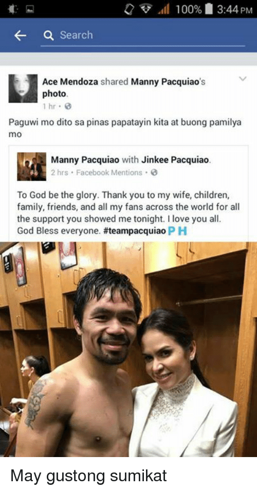 Mannis: 100% 3:44 PM  a Search  H Ace Mendoza  shared Manny Pacquiao  photo.  1 hr  Paguwi mo dito sa pinas papatayin kita at buong pamilya  mo  Manny Pacquiao  with Jinkee Pacquiao.  2 hrs Facebook Mentions  To God be the glory. Thank you to my wife, children,  family, friends, and all my fans across the world for all  the support you showed me tonight. I love you all.  God Bless everyone. #teampacquiao PH May gustong sumikat