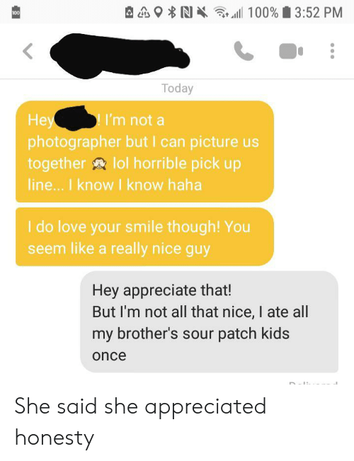 patch: 100% 3:52 PM  100  Today  Hey  photographer but I can picture us  together lol horrible pick up  line... I know I know haha  I'm not a  I do love your smile though! You  seem like a really nice guy  Hey appreciate that!  But I'm not all that nice, I ate all  my brother's sour patch kids  once She said she appreciated honesty