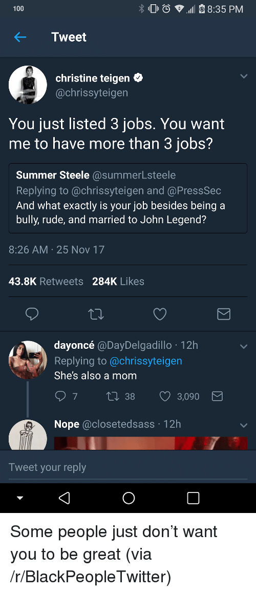 John Legend: 100  8:35 PM  KTweet  christine teigen C  @chrissyteigen  You just listed 3 jobs. You want  me to have more than 3 jobs?  Summer Steele @summerLsteele  Replying to @chrissyteigen and @PressSec  And what exactly is your job besides being a  bully, rude, and married to John Legend?  8:26 AM 25 Nov 17  43.8K Retweets 284K Likes  dayoncé @DayDelgadillo 12h  Replying to @chrissyteigen  She's also a mom  38  3,090  Nope @closetedsass 12h  Tweet your reply <p>Some people just don&rsquo;t want you to be great (via /r/BlackPeopleTwitter)</p>
