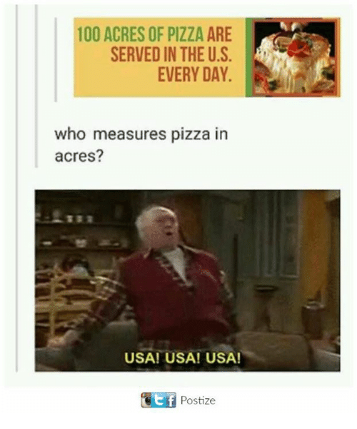tif: 100 ACRES OF PIZZA ARE  SERVED IN THE U.S.  EVERY DAY.  who measures pizza in  acres?  USA! USA! USA!  tif Postize
