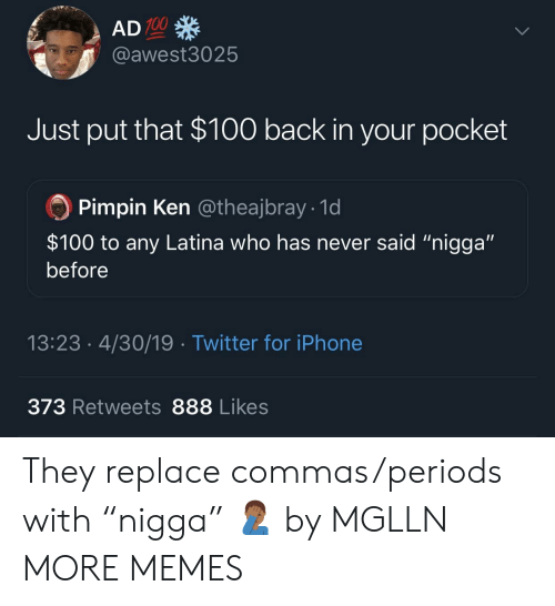 """latina: 100  @awest3025  Just put that $100 back in your pocket  Pimpin Ken @theajbray 1d  $100 to any Latina who has never said """"nigga""""  before  13:23.4/30/19 Twitter for iPhone  373 Retweets 888 Likes They replace commas/periods with """"nigga"""" 🤦🏾♂️ by MGLLN MORE MEMES"""