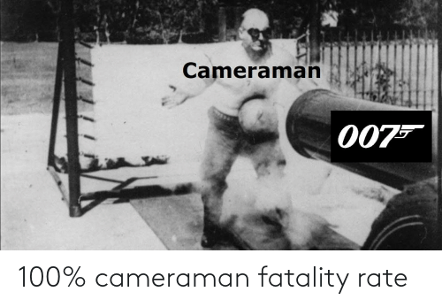 fatality: 100% cameraman fatality rate