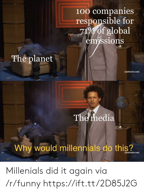 adultswim: 100 companies  responsible for  71% of global  sions  The planet  [adultswim.com]  The ihedia  Why would millennials do this?  [adultswim.com] Millenials did it again via /r/funny https://ift.tt/2D85J2G