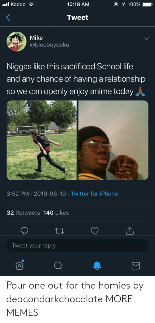 The Homies: @ 100%  l Koodo  10:18 AM  Tweet  Mike  @blocboydeku  Niggas like this sacrificed School life  and any chance of having a relationship  SO we can openly enjoy anime today  3:52 PM 2019-06-19 Twitter for iPhone  32 Retweets 140 Likes  Tweet your reply Pour one out for the homies by deacondarkchocolate MORE MEMES