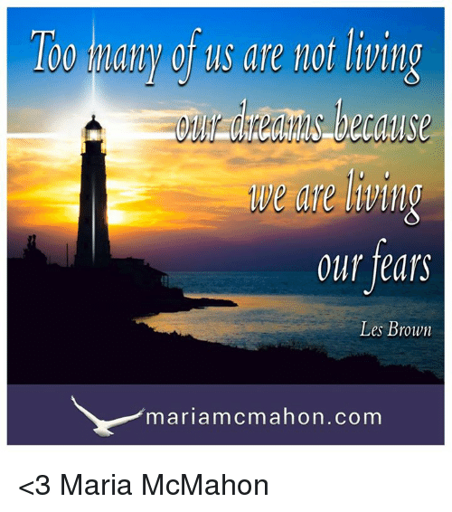 les brown: 100 mally of are living  We are living  Our fears  Les Brown  mariam cm ah on.com <3 Maria McMahon