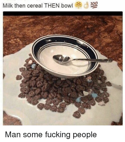 Memes, 🤖, and Milk: 100  Milk then cereal THEN bow  e d Man some fucking people